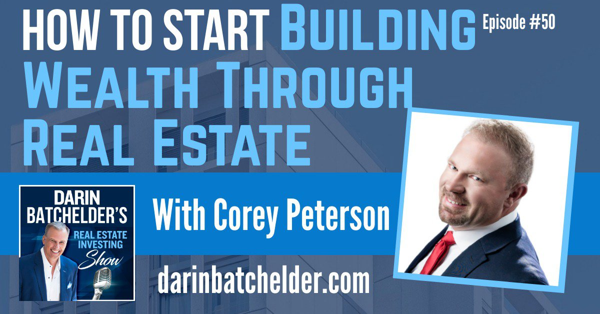 How To Start Building Wealth Through Real Estate With Corey Peterson [Ep. 050]